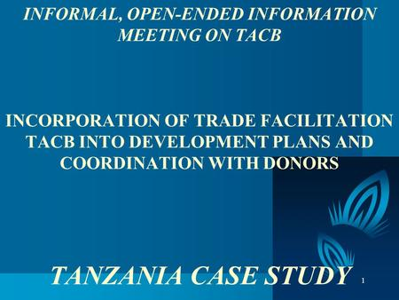 1 INFORMAL, OPEN-ENDED INFORMATION MEETING ON TACB INCORPORATION OF TRADE FACILITATION TACB INTO DEVELOPMENT PLANS AND COORDINATION WITH DONORS TANZANIA.