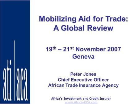 Africas Investment and Credit Insurer www.Africa-ECA.com Mobilizing Aid for Trade: A Global Review 19 th – 21 st November 2007 Geneva Peter Jones Chief.