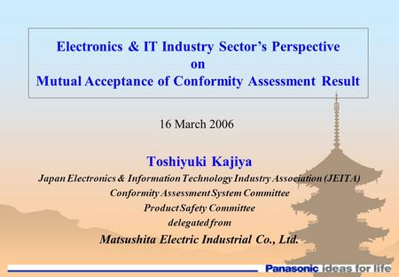 Toshiyuki Kajiya Japan Electronics & Information Technology Industry Association (JEITA) Conformity Assessment System Committee Product Safety Committee.