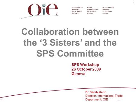 1 Collaboration between the 3 Sisters and the SPS Committee Dr Sarah Kahn Director, International Trade Department, OIE SPS Workshop 26 October 2009 Geneva.
