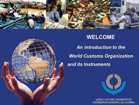 WELCOME An introduction to the World Customs Organization and its Instruments.