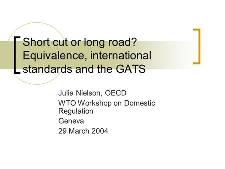 Short cut or long road? Equivalence, international standards and the GATS Julia Nielson, OECD WTO Workshop on Domestic Regulation Geneva 29 March 2004.