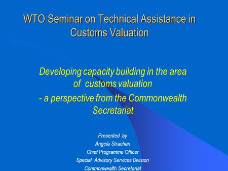 WTO Seminar on Technical Assistance in Customs Valuation Developing capacity building in the area of customs valuation - a perspective from the Commonwealth.