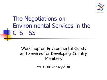 The Negotiations on Environmental Services in the CTS - SS Workshop on Environmental Goods and Services for Developing Country Members WTO - 18 February.