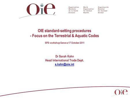 OIE standard-setting procedures - Focus on the Terrestrial & Aquatic Codes SPS workshop Geneva 17 October 2011 Dr Sarah Kahn Head International Trade Dept.
