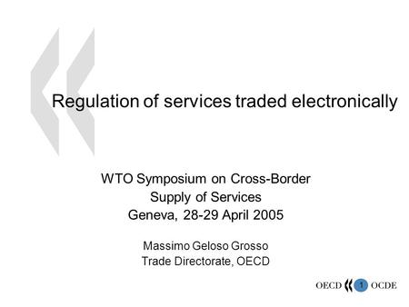 1 Regulation of services traded electronically WTO Symposium on Cross-Border Supply of Services Geneva, 28-29 April 2005 Massimo Geloso Grosso Trade Directorate,