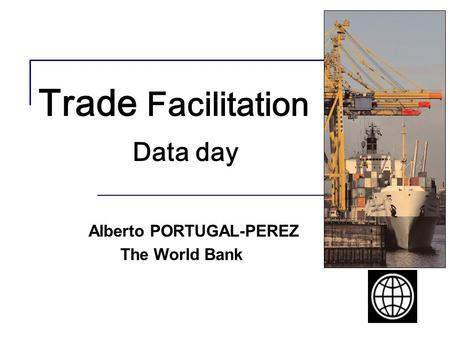 Trade Facilitation Data day Alberto PORTUGAL-PEREZ The World Bank.