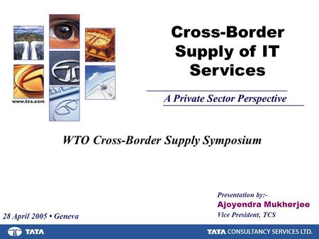 Presentation by:- Ajoyendra Mukherjee Vice President, TCS Cross-Border Supply of IT Services A Private Sector Perspective www.tcs.com WTO Cross-Border.