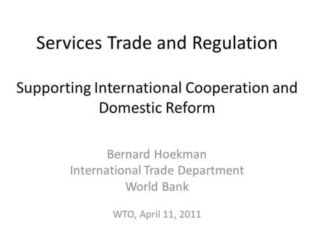 Services Trade and Regulation Supporting International Cooperation and Domestic Reform Bernard Hoekman International Trade Department World Bank WTO, April.