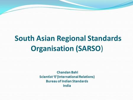 South Asian Regional Standards Organisation (SARSO) Chandan Bahl Scientist E(International Relations) Bureau of Indian Standards India.