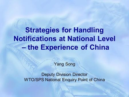 Strategies for Handling Notifications at National Level – the Experience of China Yang Song Deputy Division Director WTO/SPS National Enquiry Point of.