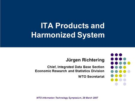 ITA Products and Harmonized System Jürgen Richtering Chief, Integrated Data Base Section Economic Research and Statistics Division WTO Secretariat WTO.