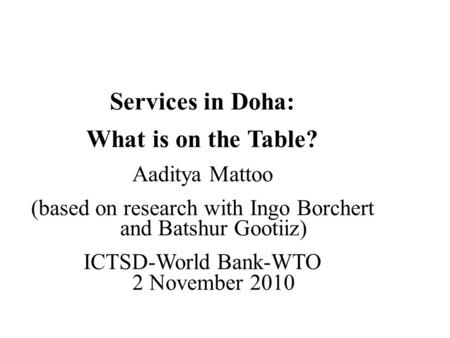 Services in Doha: What is on the Table? Aaditya Mattoo (based on research with Ingo Borchert and Batshur Gootiiz) ICTSD-World Bank-WTO 2 November 2010.