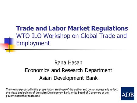 Trade and Labor Market Regulations WTO-ILO Workshop on Global Trade and Employment Rana Hasan Economics and Research Department Asian Development Bank.