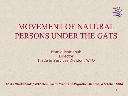 1 MOVEMENT OF NATURAL PERSONS UNDER THE GATS Hamid Mamdouh Director Trade in Services Division, WTO IOM / World Bank / WTO Seminar on Trade and Migration,