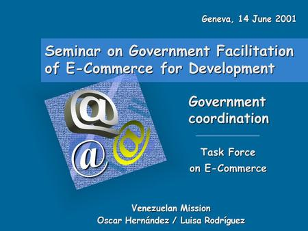 Seminar on Government Facilitation of E-Commerce for Development Government Task Force on E-Commerce Venezuelan Mission Oscar Hernández.
