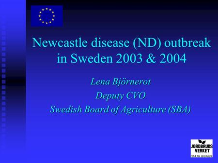 Newcastle disease (ND) outbreak in Sweden 2003 & 2004 Lena Björnerot Deputy CVO Swedish Board of Agriculture (SBA)