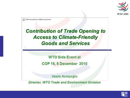 Contribution of Trade Opening to Access to Climate-Friendly Goods and Services Vesile Kulaçoğlu Director, WTO Trade and Environment Division WTO Side Event.