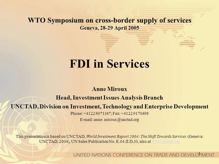 1 WTO Symposium on cross-border supply of services Geneva, 28-29 April 2005 FDI in Services Anne Miroux Head, Investment Issues Analysis Branch UNCTAD,