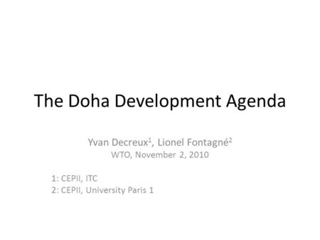 The Doha Development Agenda Yvan Decreux 1, Lionel Fontagné 2 WTO, November 2, 2010 1: CEPII, ITC 2: CEPII, University Paris 1.