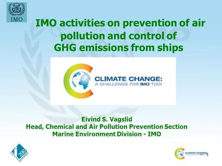 1 IMO activities on prevention of air pollution and control of GHG emissions from ships Eivind S. Vagslid Head, Chemical and Air Pollution Prevention Section.