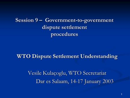 1 Session 9 – Government-to-government dispute settlement procedures WTO Dispute Settlement Understanding Vesile Kulaçoglu, WTO Secretariat Dar es Salaam,