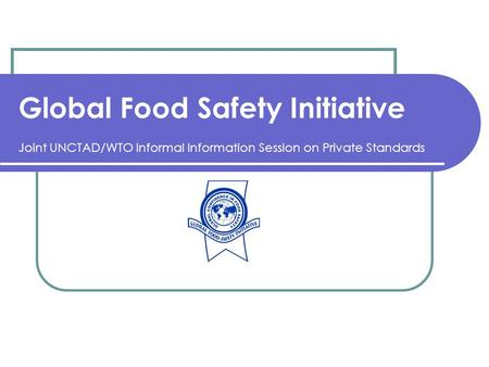 Global Food Safety Initiative Joint UNCTAD/WTO Informal Information Session on Private Standards.