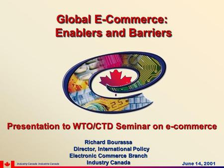 Presentation to WTO/CTD Seminar on e-commerce Richard Bourassa Director, International Policy Director, International Policy Electronic Commerce Branch.