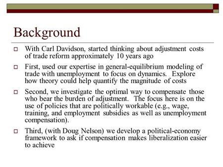 Background With Carl Davidson, started thinking about adjustment costs of trade reform approximately 10 years ago First, used our expertise in general-equilibrium.