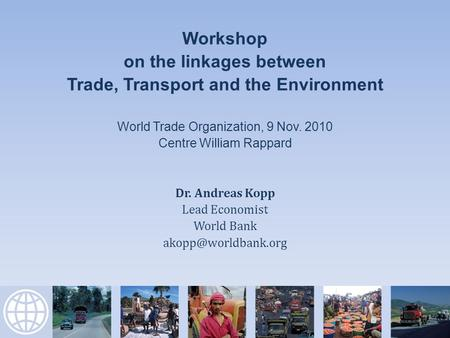 Workshop on the linkages between Trade, Transport and the Environment World Trade Organization, 9 Nov. 2010 Centre William Rappard Dr. Andreas Kopp Lead.