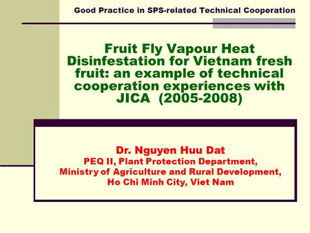 Good Practice in SPS-related Technical Cooperation Fruit Fly Vapour Heat Disinfestation for Vietnam fresh fruit: an example of technical cooperation experiences.