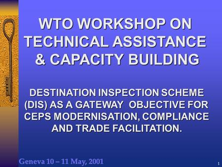 1 WTO WORKSHOP ON TECHNICAL ASSISTANCE & CAPACITY BUILDING DESTINATION INSPECTION SCHEME (DIS) AS A GATEWAY OBJECTIVE FOR CEPS MODERNISATION, COMPLIANCE.