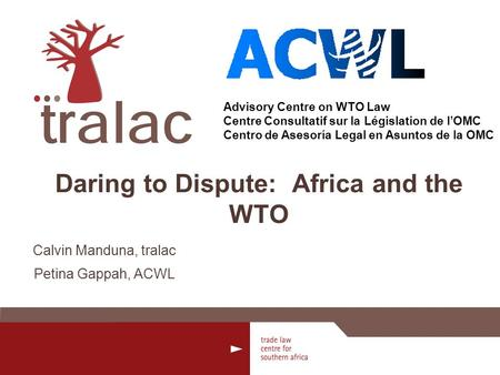 Advisory Centre on WTO Law Centre Consultatif sur la Législation de lOMC Centro de Asesoría Legal en Asuntos de la OMC Daring to Dispute: Africa and the.