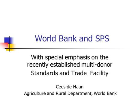 World Bank and SPS With special emphasis on the recently established multi-donor Standards and Trade Facility Cees de Haan Agriculture and Rural Department,