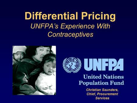 Differential Pricing UNFPAs Experience With Contraceptives Christian Saunders, Chief, Procurement Services.