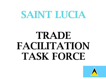SAINT LUCIA TRADE FACILITATION TASK FORCE. TN/TF/W/143/Rev.2 WTO negotiations on trade facilitation self assessment guide.