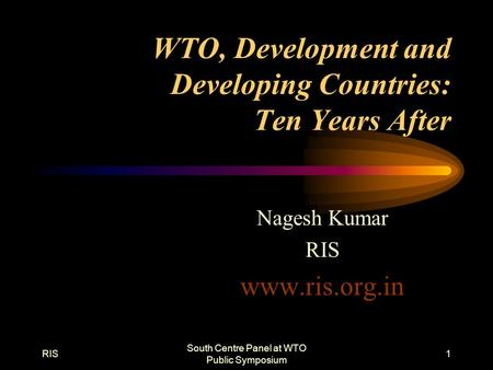 RIS South Centre Panel at WTO Public Symposium 1 WTO, Development and Developing Countries: Ten Years After Nagesh Kumar RIS www.ris.org.in.
