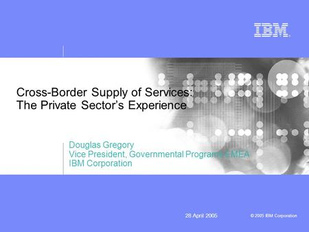 © 2005 IBM Corporation 28 April 2005 Cross-Border Supply of Services: The Private Sectors Experience Douglas Gregory Vice President, Governmental Programs.