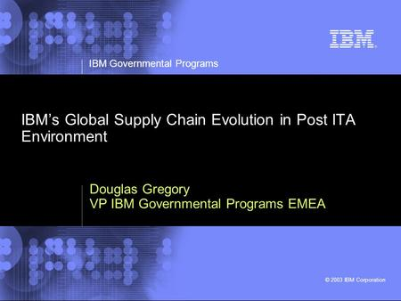 IBM Governmental Programs © 2003 IBM Corporation IBMs Global Supply Chain Evolution in Post ITA Environment Douglas Gregory VP IBM Governmental Programs.
