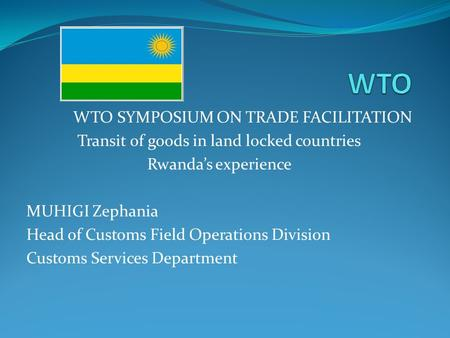WTO SYMPOSIUM ON TRADE FACILITATION Transit of goods in land locked countries Rwandas experience MUHIGI Zephania Head of Customs Field Operations Division.