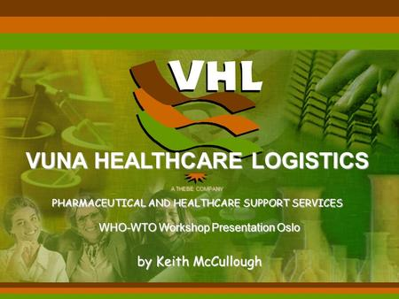 WHO-WTO Workshop Presentation Oslo by Keith McCullough VUNA HEALTHCARE LOGISTICS A THEBE COMPANY PHARMACEUTICAL AND HEALTHCARE SUPPORT SERVICES.