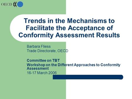Trends in the Mechanisms to Facilitate the Acceptance of Conformity Assessment Results Barbara Fliess Trade Directorate, OECD Committee on TBT Workshop.
