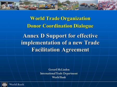 World Trade Organization Donor Coordination Dialogue Annex D Support for effective implementation of a new Trade Facilitation Agreement World Bank World.