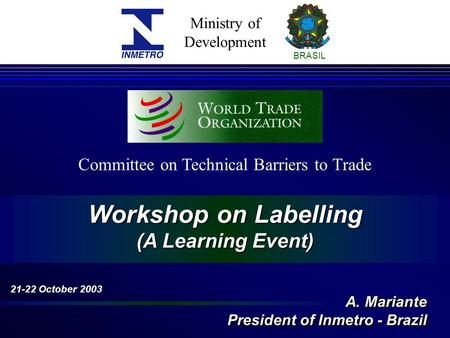 Ministry of Development BRASIL Workshop on Labelling (A Learning Event) Committee on Technical Barriers to Trade 21-22 October 2003 A. Mariante President.