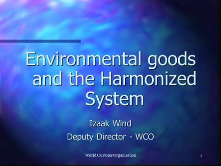 World Customs Organization1 Environmental goods and the Harmonized System Izaak Wind Deputy Director - WCO.
