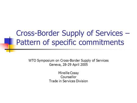 Cross-Border Supply of Services – Pattern of specific commitments WTO Symposium on Cross-Border Supply of Services Geneva, 28-29 April 2005 Mireille Cossy.