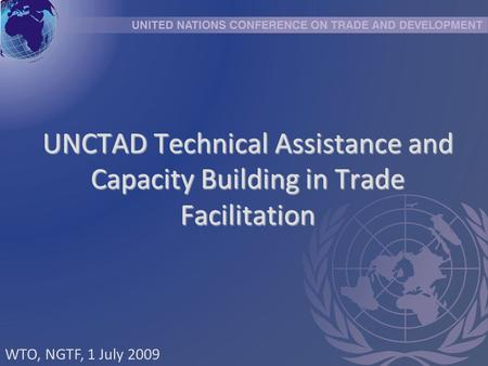 UNCTAD Technical Assistance and Capacity Building in Trade Facilitation WTO, NGTF, 1 July 2009.