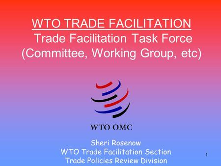 1 WTO TRADE FACILITATION Trade Facilitation Task Force (Committee, Working Group, etc) Sheri Rosenow WTO Trade Facilitation Section Trade Policies Review.