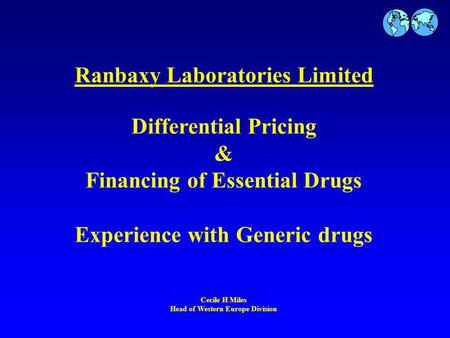 Ranbaxy Laboratories Limited Differential Pricing & Financing of Essential Drugs Experience with Generic drugs Cecile H Miles Head of Western Europe Division.