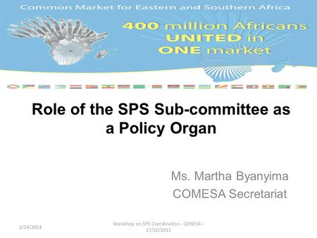 Role of the SPS Sub-committee as a Policy Organ Ms. Martha Byanyima COMESA Secretariat 2/14/2014 Workshop on SPS Coordination - GENEVA - 17/10/2011.
